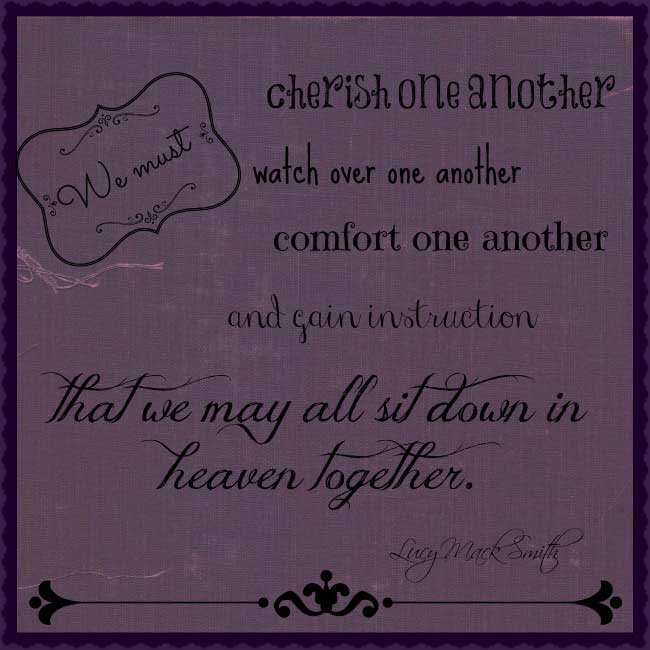 We must cherish, watch over, comfort, gain instruction that we may all sit down in heaven together. Lucy Mack Smith