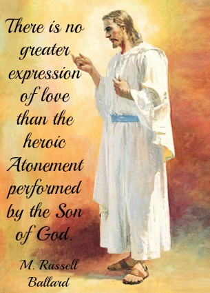 There is no greater expression of love than the  heroic Atonement performed by the Son of God