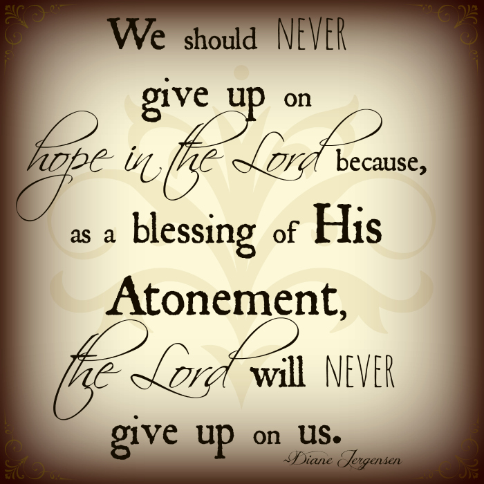 We should never give up on hope in the Lord because, as a blessing of His Atonement, the Lord will never give up on us.
