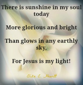 There is sunshine in my soul today more glorious and bright than glows in any Earthly sky, for Jesus is my light!