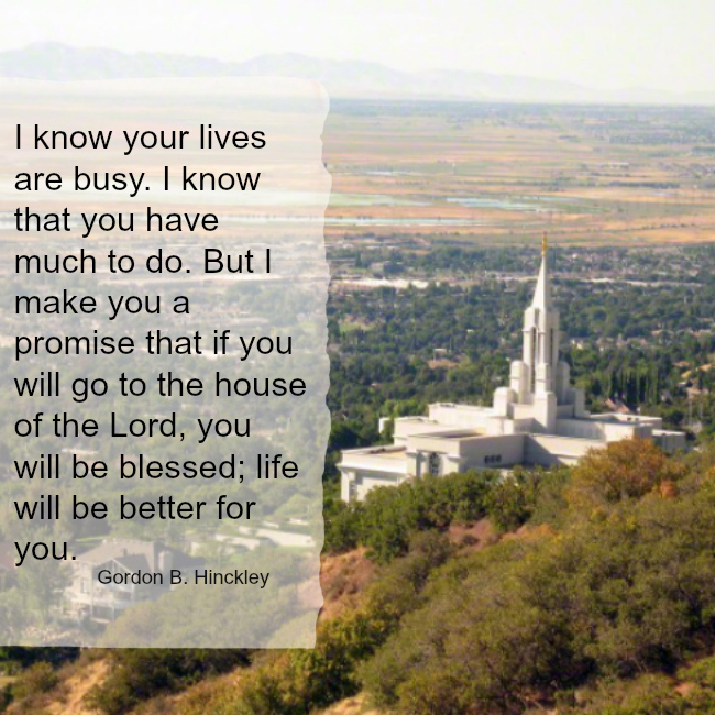 I know your lives are busy. I know that you have much to do. But I make you a promise that if you will go to the house of the Lord, you will be blessed; life will be better for you. Gordon B. Hinckley