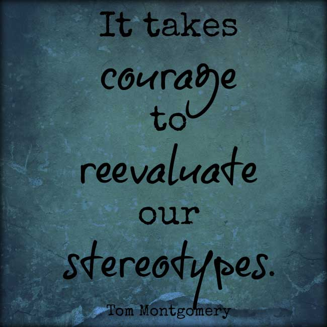 It takes courage to reevaluate our stereotypes. Tom Montgomery