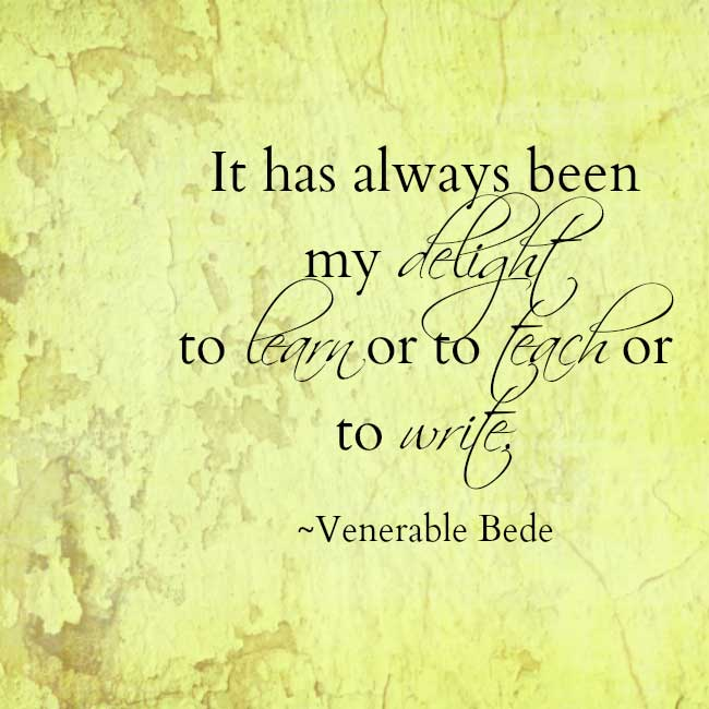 Venerable Bede It has always been my delight to learn or to teach or to write