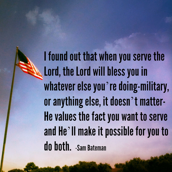 Mormons in the Military: I found out that when you serve the Lord, the Lord will bless you in whatever else you're doing--military, or anything else, it doesn't matter-He values the fact you want to serve and He'll make it possible for you to do both.