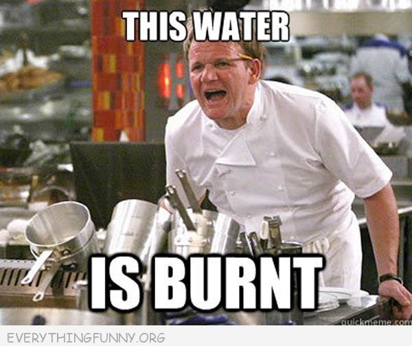 Text of 'This water is burnt' above Chef Ramsey yelling