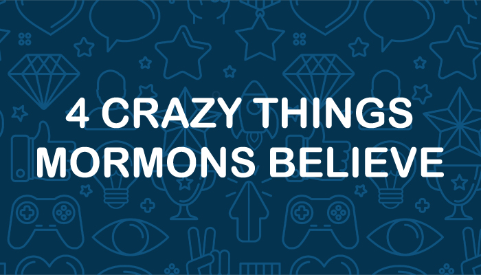 4 Crazy Things Mormons Believe