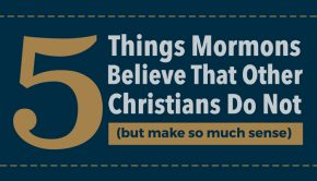 5 Things Mormons Believe That Other Christians Do Not (but make so much sense)