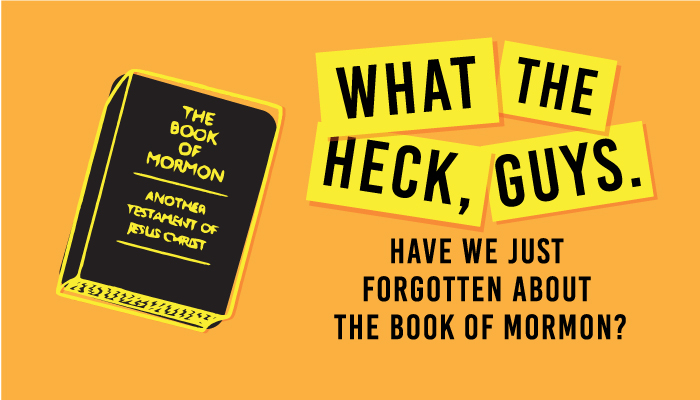 What the Heck, Guys. Have We Just Forgotten About The Book of Mormon?