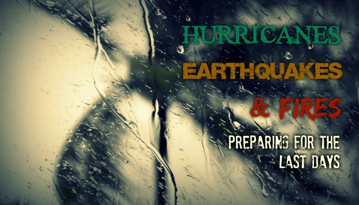 Hurricanes, Earthquakes, and Fires: Preparing for the Last Days