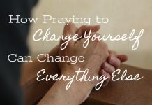 how praying to change yourself can change everything else
