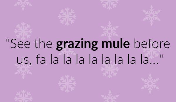 """""""See the grazing mule before us, fa la la la la la la la la…"""""""