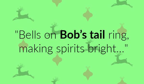 """Bells on Bob's tail ring, making spirits bright..."""