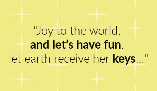 """Joy to the world, and let's have fun, let earth receive her keys..."""