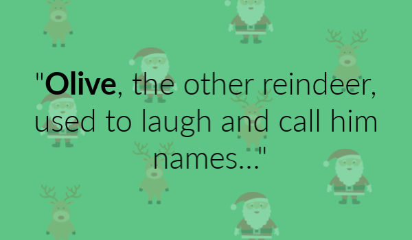 """Olive, the other reindeer, used to laugh and call him names..."""
