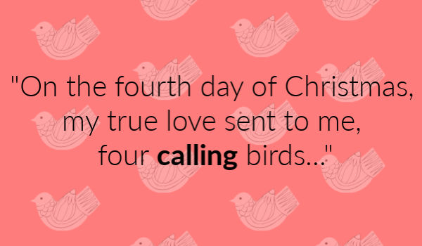 """On the fourth day of Christmas, my true love sent to me, four calling birds..."""