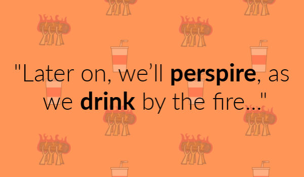 """""""Later on, we'll perspire, as we drink by the fire..."""""""