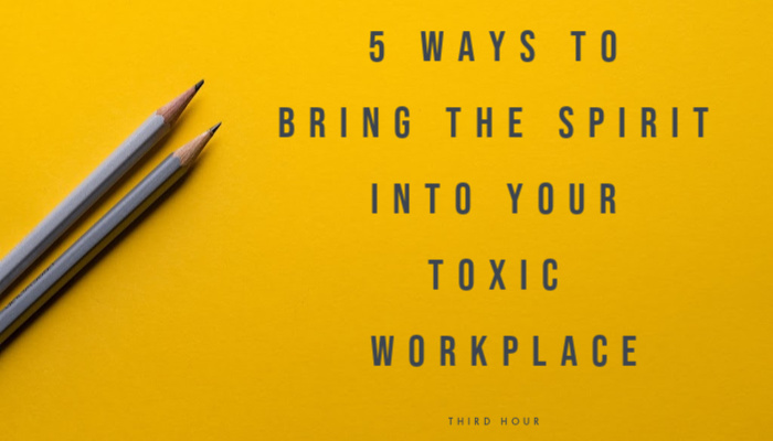 5 Ways to Bring the Spirit Into Your Toxic Workplace