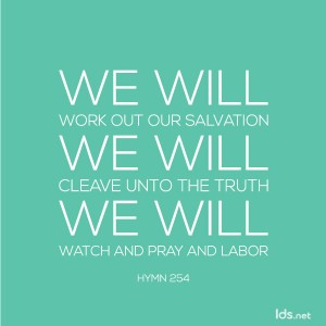 We will work out our salvation. We will cleave unto the truth. We will watch and pray and labor.