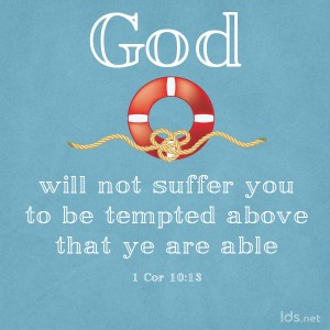 God wioll not suffer you to be tempted above that ye are able. 1 Cor. 10:13
