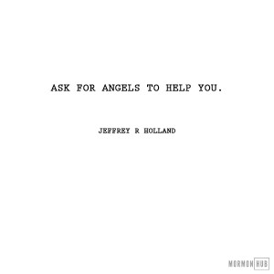 Ask for angels to help you. Jeffrey R Holland