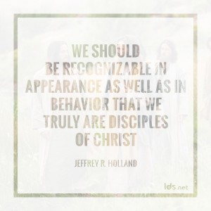 We should be recognizable in appearance as well as in behavior that we truly are disciples of Christ. Jeffrey R Holland