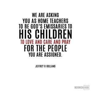 We are asking you as home teachers to be God's emissaries to his children. To love and care and pray for the people you are assigned.