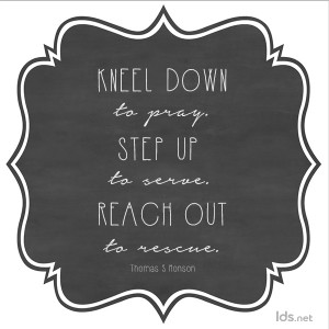 Kneel down to pray, step up to serve, reach out to rescue. Thomas S Monson