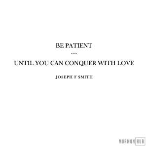 Be patient, until you can conquer with love.