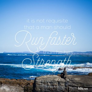 It is not requisite that a man should run faster than he has strength. Mosiah 4:27