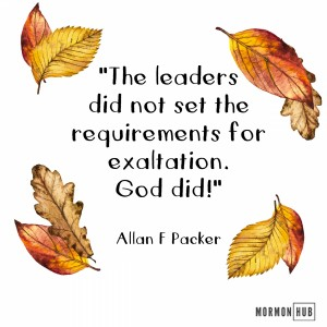 The leaders did not set the requirements for exaltation, God did!. Allan F Packer