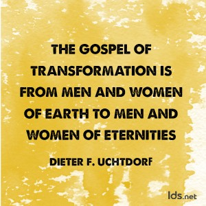 The gospel of transformation is from men and women of earth to men and women of eternities. Dieter F Uchtdorf
