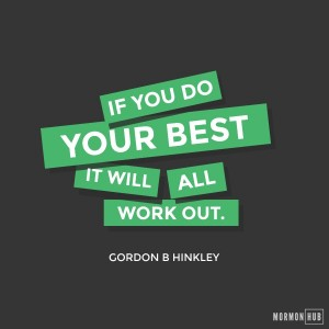 If you do your best it will all work out. Gordon B Hinkley