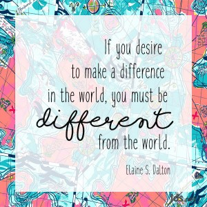 If you desire to make a difference in the world, you must be different from the world. Elaine S Dalton
