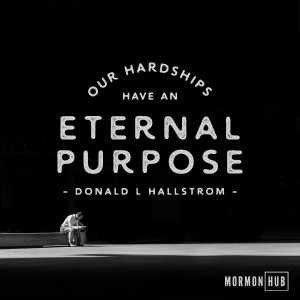 Our hardships have an eternal purpose. Donald L Hallstrom