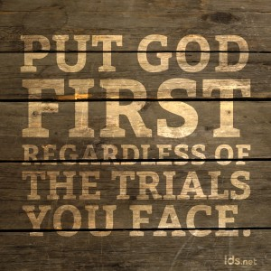 Put God first, regardless of the trials you face.