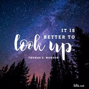 It is better to look up. Thomas S Monson