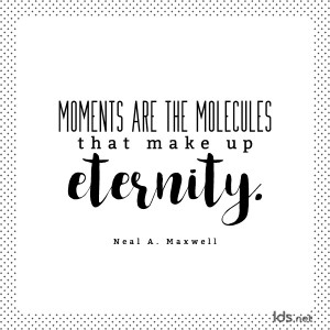 Moments are the molecules that make up eternity. Neal A Maxwell
