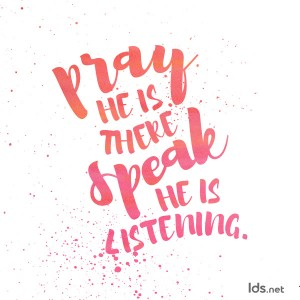 Pray, he is there. Speak, he is listening.
