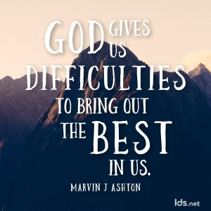 God gives us difficulties to bring out the best in us. Marvin J Ashton