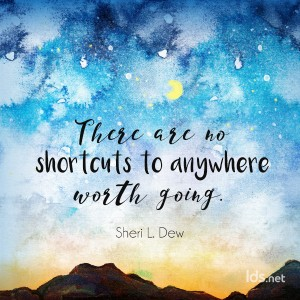 There are no shortcuts to anywhere worth going. Sheri L Dew