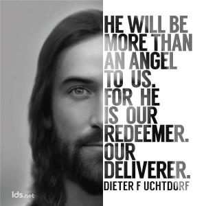 He will be more than an angel to us. For he is our redeemer. Our deliverer. Dieter F Uchtdorf