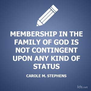 Membership in the family of God is not contingent upon any kind of status. Carol M Stephens