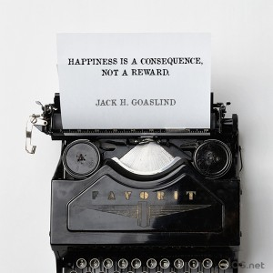 Happiness is a consequence, not a reward. Jack H Goasland