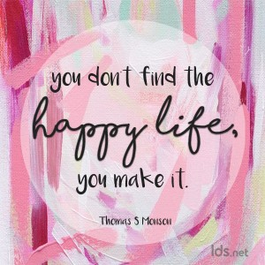 You don't find the happy life, you make it. Thomas S Monson