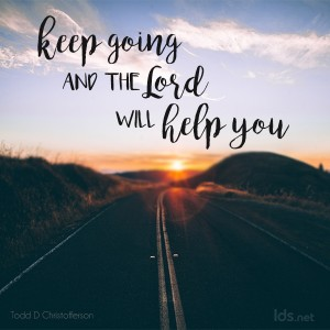 Keep going and the Lord will help you. Todd D Christofferson
