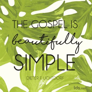 The gospel is beautifully simple. Dieter F Uchtdorf